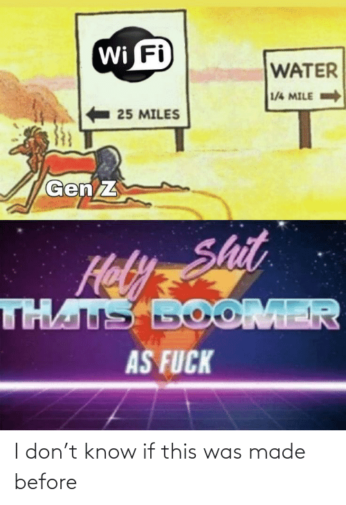 gen: Wi Fi  WATER  1/4 MILE  25 MILES  Gen Z  Hely Shit  THATS BOOMER  AS FUCK I don't know if this was made before
