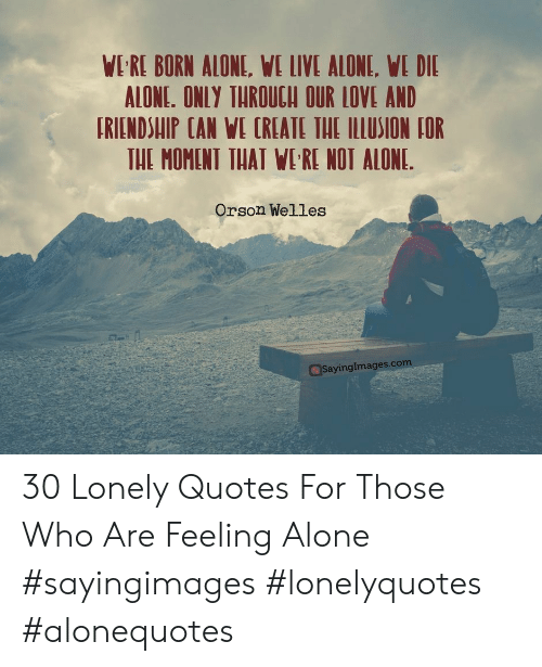 orson welles: WI RE BORN ALONE, WE LIVE ALONE, WE DIE  ALONE. ONLY THROUCH OUR LOVE AND  TRIENDSUIP CAN WE CREATE THE ILLUSION IOR  THE MOMENT THAT WI'RE NOT ALONE.  Orson Welles  ayingImages.com 30 Lonely Quotes For Those Who Are Feeling Alone #sayingimages #lonelyquotes #alonequotes