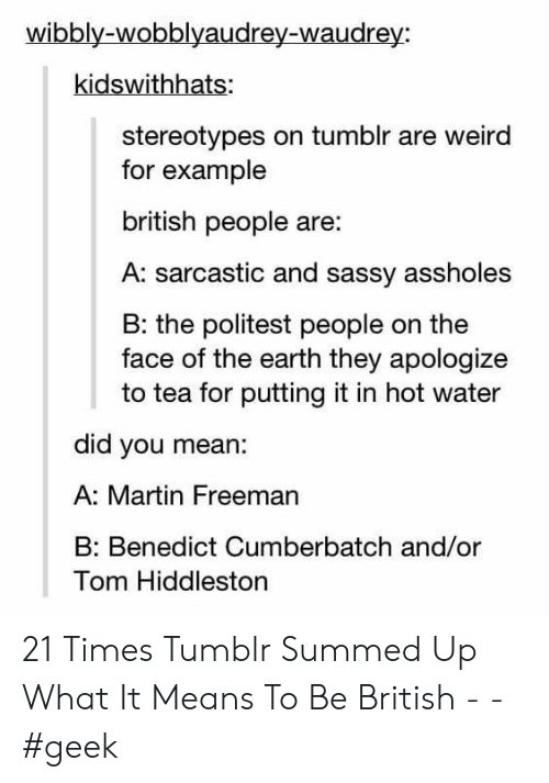 Summed Up: wibbly-wobblyaudrey-waudrey:  kidswithhats:  stereotypes on tumblr are weird  for example  british people are:  A: sarcastic and sassy assholes  B: the politest people on the  face of the earth they apologize  to tea for putting it in hot water  did you mean:  A: Martin Freeman  Benedict Cumberbatch and/or  Tom Hiddleston 21 Times Tumblr Summed Up What It Means To Be British - - #geek