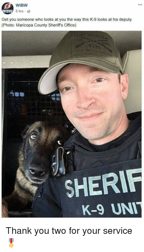 Memes, Thank You, and Office: WIBW  8 hrs  BW  Get you someone who looks at you the way this K-9 looks at his deputy.  (Photo: Maricopa County Sheriff's Office)  SHERIF  K-9 UN Thank you two for your service  🎖️