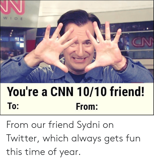 To From: WIDE  ON  You're a CNN 10/10 friend!  To:  From: From our friend Sydni on Twitter, which always gets fun this time of year.
