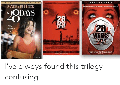 "horror: WIDESCREEN  EDITION  AL  DANNY BOYLE E IC TRAINSPOTTING  SANDRA BULLOCK  when days turns to weeks... The Horror Returns  28PAVS  QDAYS  28  DAYS  LATER  28  Two  thumbs  up.  WEEKS  LATER  HO INCEVDIS RILLER AL REN  RINE 40ME 30RIGR  ""Even better than the original.""  DVD I've always found this trilogy confusing"