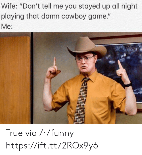 """Stayed Up All Night: Wife: """"Don't tell me you stayed up all night  playing that damn cowboy game.""""  Me: True via /r/funny https://ift.tt/2ROx9y6"""