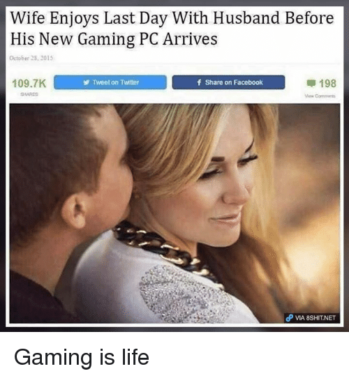 gaming pc: Wife Enjoys Last Day With Husband Before  His New Gaming PC Arrives  October 2S, 201  109.7K  Tweet on Twitter  f Share on Facebook  甲198  Com  θ VIA 8SH1T.NET Gaming is life