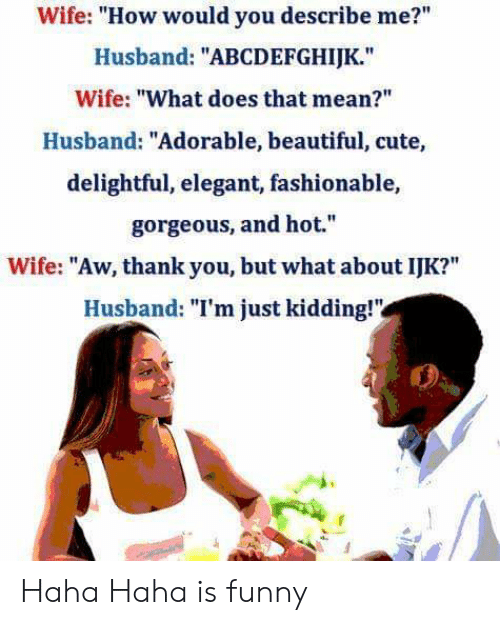 "Aw Thank You: Wife: ""How would you describe me?""  Husband: ""ABCDEFGHIJK.""  Wife: ""What does that mean?""  Husband: ""Adorable, beautiful, cute,  delightful, elegant, fashionable,  gorgeous, and hot.""  Wife: ""Aw, thank you, but what about IJK?""  Husband: ""I'm just kidding!"" Haha Haha is funny"