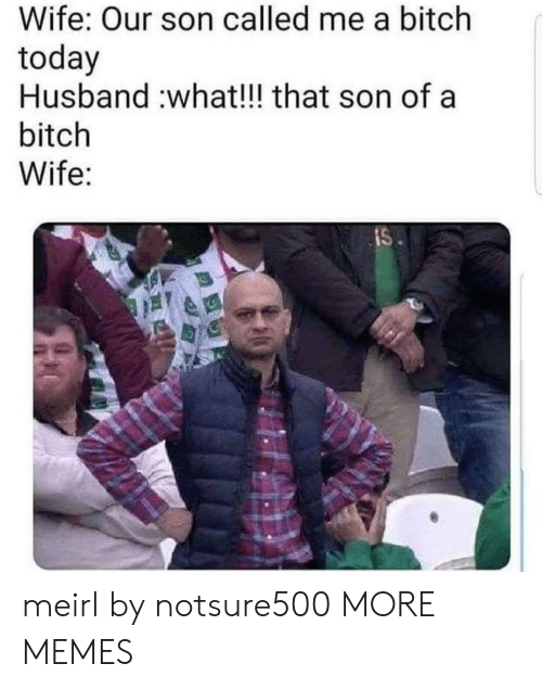 son: Wife: Our son called me a bitch  today  Husband :what!!! that son of a  bitch  Wife:  IS meirl by notsure500 MORE MEMES