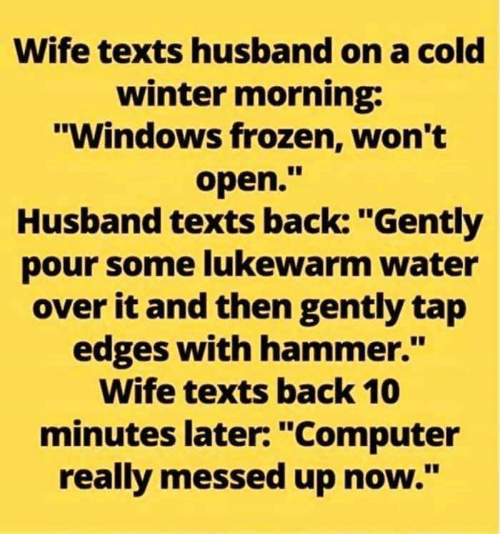 """Pour Some: Wife texts husband on a cold  winter morning:  """"Windows frozen, won't  open.""""  Husband texts back: """"Gently  pour some lukewarm water  over it and then gently tap  edges with hammer.""""  Wife texts back 10  minutes later: """"Computer  really messed up now."""""""