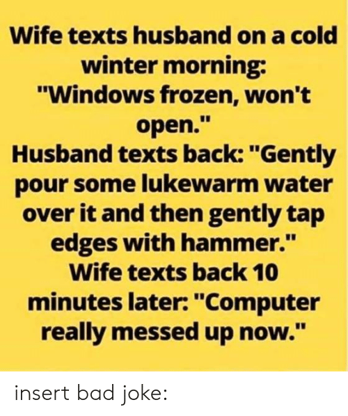 """Pour Some: Wife texts husband on a cold  winter morning  """"Windows frozen, won't  open.""""  Husband texts back: """"Gently  pour some lukewarm water  over it and then gently tap  edges with hammer.""""  Wife texts back 10  minutes later: """"Computer  really messed up now."""" insert bad joke:"""