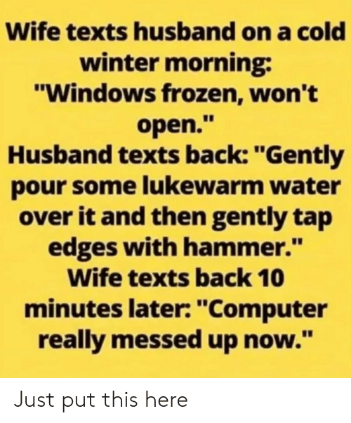 """Pour Some: Wife texts husband on a cold  winter morning:  """"Windows frozen, won't  open.""""  Husband texts back: """"Gently  pour some lukewarm water  over it and then gently tap  edges with hammer.""""  Wife texts back 10  minutes later: """"Computer  really messed up now."""" Just put this here"""