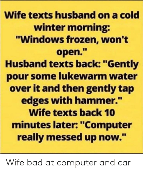 """Pour Some: Wife texts husband on a cold  winter morning  """"Windows frozen, won't  open.""""  Husband texts back: """"Gently  pour some lukewarm water  over it and then gently tap  edges with hammer.""""  Wife texts back 10  minutes later: """"Computer  really messed up now."""" Wife bad at computer and car"""