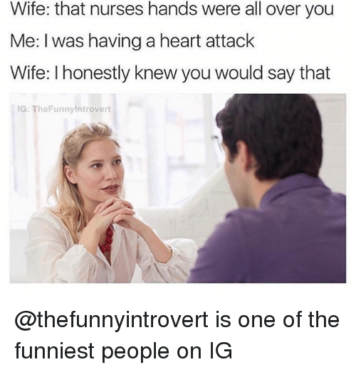 Funny, Heart, and Wife: Wife: that nurses hands were all over you  Me: I was having a heart attack  Wife: Ihonestly knew you would say that  IG: TheFunnylntrovert @thefunnyintrovert is one of the funniest people on IG