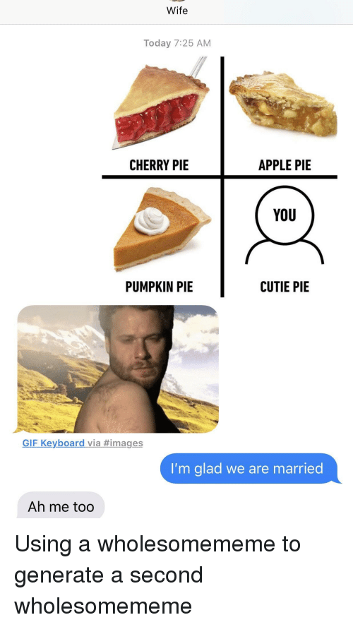 Apple, Gif, and Images: Wife  Today 7:25 AM  CHERRY PIE  APPLE PIE  YoU  PUMPKIN PIE  CUTIE PIE  GIF Keyboard via #images  I'm glad we are married  Ah me too Using a wholesomememe to generate a second wholesomememe