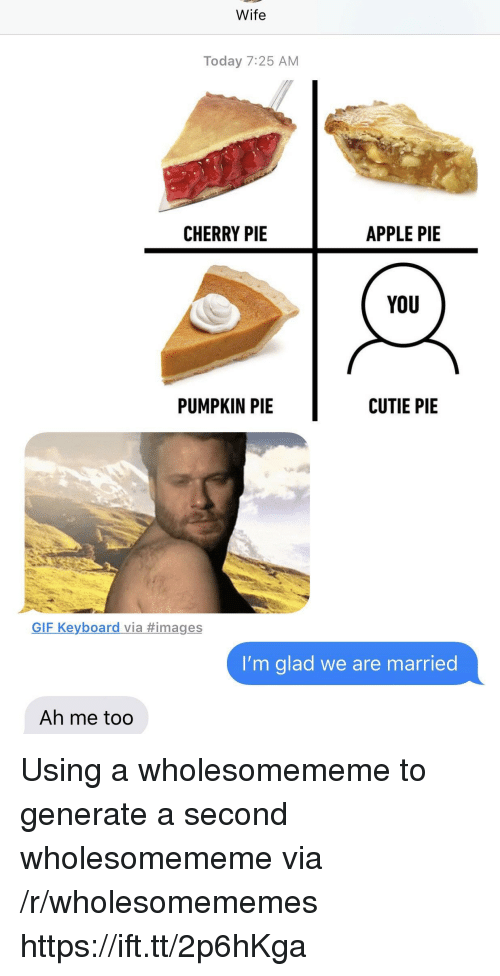 Apple, Gif, and Images: Wife  Today 7:25 AM  CHERRY PIE  APPLE PIE  YoU  PUMPKIN PIE  CUTIE PIE  GIF Keyboard via #images  I'm glad we are married  Ah me too Using a wholesomememe to generate a second wholesomememe via /r/wholesomememes https://ift.tt/2p6hKga