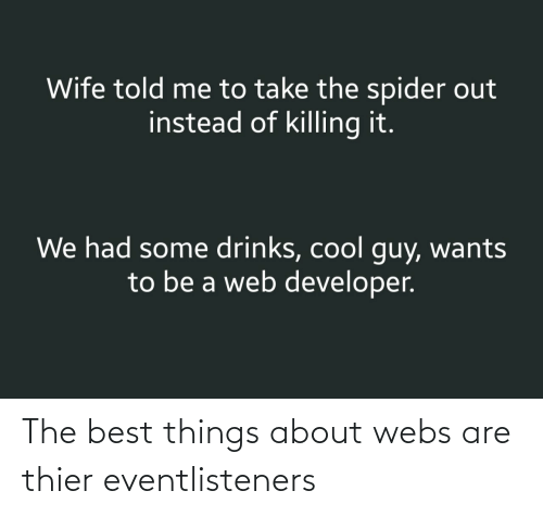 Spider, Best, and Cool: Wife told me to take the spider out  instead of killing it.  We had some drinks, cool guy, wants  to be a web developer. The best things about webs are thier eventlisteners