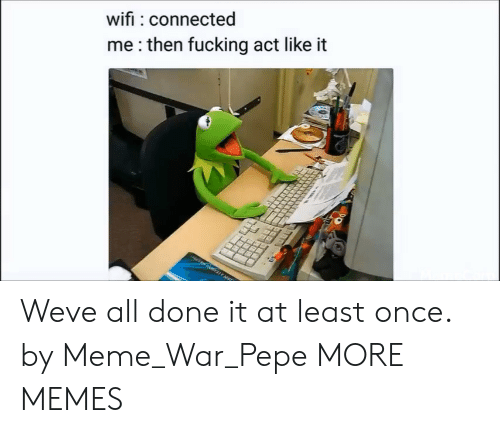 Dank, Fucking, and Meme: wifi connected  me:then fucking act like it Weve all done it at least once. by Meme_War_Pepe MORE MEMES