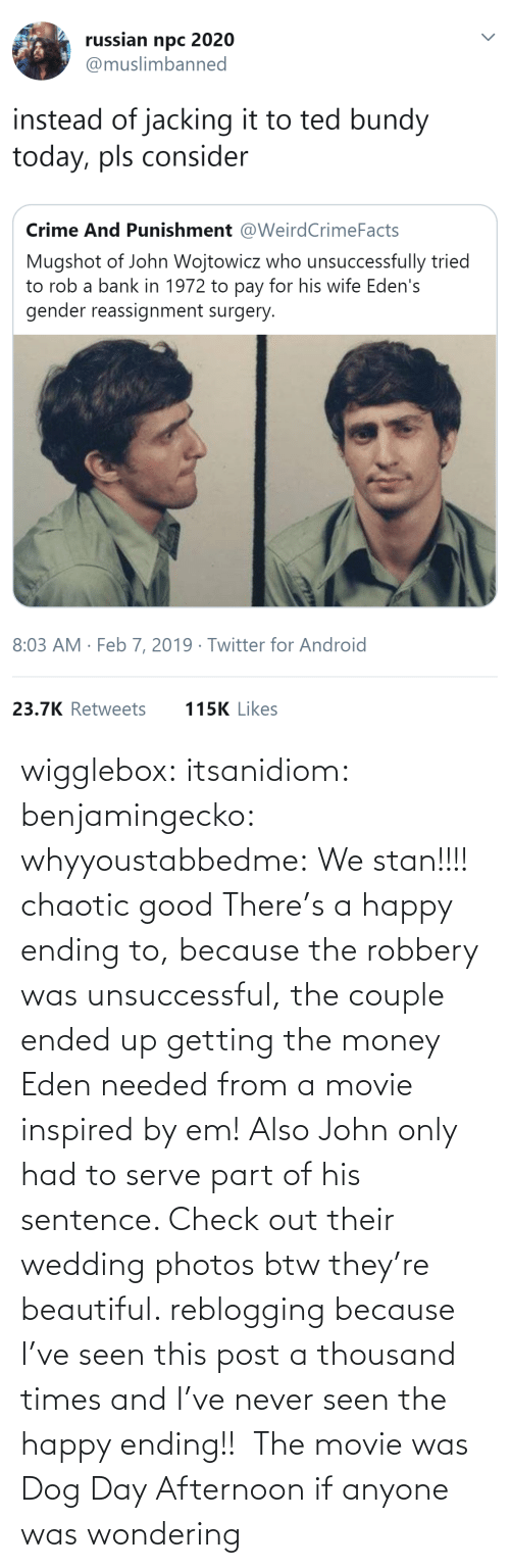 wondering: wigglebox:  itsanidiom:  benjamingecko:  whyyoustabbedme:   We stan!!!!    chaotic good    There's a happy ending to, because the robbery was unsuccessful, the couple ended up getting the money Eden needed from a movie inspired by em! Also John only had to serve part of his sentence.  Check out their wedding photos btw they're beautiful.   reblogging because I've seen this post a thousand times and I've never seen the happy ending!!   The movie was Dog Day Afternoon if anyone was wondering