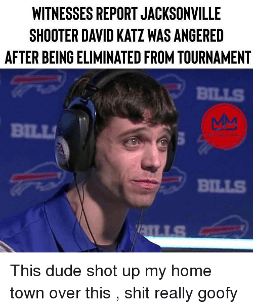 Dude, Shit, and Home: WIINESSES REPORT JACKSONVILLE  SHOOTER DAVID KATZ WAS ANGERED  AFTER BEING ELIMINATED FROM TOURNAMENT  BILLS  BILL  BILLS This dude shot up my home town over this , shit really goofy