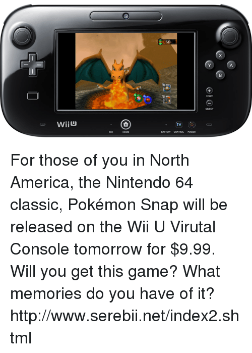 serebii: WiiU  TV  BATTERY CONTROL For those of you in North America, the Nintendo 64 classic, Pokémon Snap will be released on the Wii U Virutal Console tomorrow for $9.99. Will you get this game? What memories do you have of it? http://www.serebii.net/index2.shtml