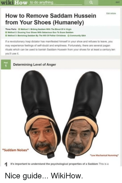 Reddit, Scare, and Shoes: wiki  How to do anything  How to Remove Saddam Hussein  from Your Shoes (Humanely)  Three Parts:  ■Method 1: Ibig Saddam w th The Blood Of A Vigin  Method 2: Dousing Your Shoes with Sebec ous Goo to Scare Sadam  If a revolutionary Iraqi dictator has manifested himself in your shoe and refuses to leave, you  may experience feelings of self-doubt and emptiness. Fortunately, there are several pagan  rituals which can be used to banish Saddam Hussein from your shoes for at least a century ten  youll use it  Part  Determining Level of Anger  Suddam Noises  Low Mechanical Humming  1t's Important to understand the psychological properties of a Saddam This is a