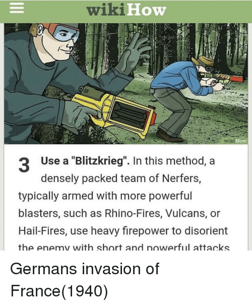 "France, Wiki, and Powerful: wiki  How  Use a ""Blitzkrieg"". In this method, a  densely packed team of Nerfers,  typically armed with more powerful  blasters, such as Rhino-Fires, Vulcans, or  Hail-Fires, use heavy firepower to disorient  the enemy with short and nowerful attacks Germans invasion of France(1940)"