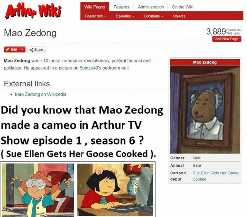 arthur tv show: Wiki Pages  Features Administration On the Wiki  Characters Episodes LocationsObjects  Mao Zedong  3,88TASEN  Add New Page  Edit  Share  Mao Zedong was a Chinese communist revolutionary, political theorist and  politician. He appeared in a picture on Suntzu49's bedroom wall.  Mao Zedong  External links  Mao Zedong on Wikipedia  Did you know that Mao Zedong  made a cameo in Arthur TV  Show episode 1, season 6?  (Sue Ellen Gets Her Goose Cooked ).  Gender Male  Animal Bear  Cartoon Sue Ellen Gets Her Goose  debut Cooked