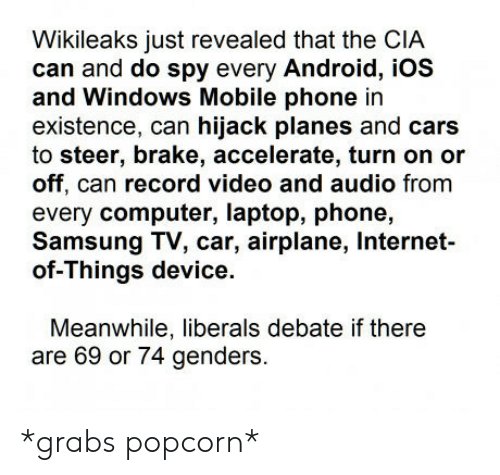 Steering: Wikileaks just revealed that the CIA  can and do spy every Android, iOS  and Windows Mobile phone in  existence, can hijack planes and cars  to steer, brake, accelerate, turn on or  off, can record video and audio fromm  every computer, laptop, phone,  Samsung TV, car, airplane, Internet-  of-Things device.  Meanwhile, liberals debate if there  are 69 or 74 genders. *grabs popcorn*
