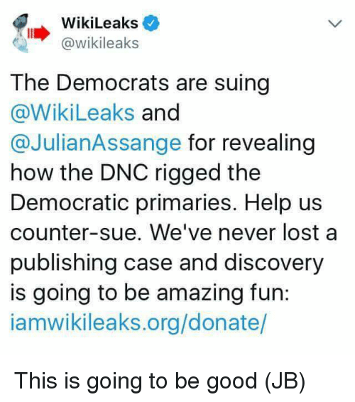 rigged: WikiLeaks  @wikileaks  The Democrats are suing  @WikiLeaks and  @JulianAssange for revealing  how the DNC rigged the  Democratic primaries. Help us  counter-sue. We've never lost a  publishing case and discovery  is going to be amazing fun:  iamwikileaks.org/donate/ This is going to be good (JB)