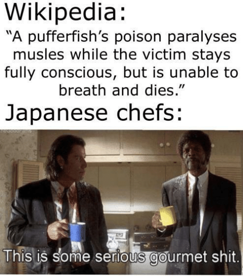 """Shit, Wikipedia, and Japanese: Wikipedia:  A pufferfish's poison paralyses  musles while the victim stays  fully conscious, but is unable to  breath and dies.""""  Japanese chefs:  This is some serious gourmet shit"""