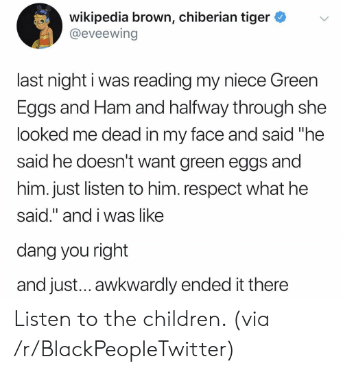 "awkwardly: wikipedia brown, chiberian tiger *v  @eveewing  last night i was reading my niece Green  Eggs and Ham and halfway through she  looked me dead in my face and said ""he  said he doesn't want green eggs and  him. just listen to him. respect what he  said."" and i was like  dang you right  and just... awkwardly ended it there Listen to the children. (via /r/BlackPeopleTwitter)"