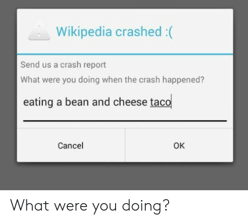 Wikipedia, Crash, and Cheese: Wikipedia crashed :(  Send us a crash report  What were you doing when the crash happened?  eating a bean and cheese taco  Cancel  Ок What were you doing?
