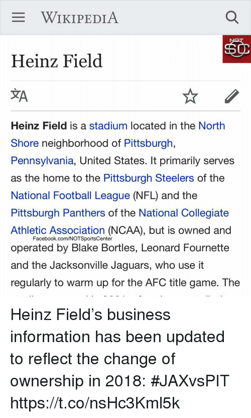jacksonville jaguars: WIKIPEDIA  Heinz Field  JA  Heinz Field is a stadium located in the North  Shore neighborhood of Pittsburgh,  Pennsylvania, United States. It primarily serves  as the home to the Pittsburgh Steelers of the  National Football League (NFL) and the  Pittsburgh Panthers of the National Collegiate  Athletic Association (NCAA), but is owned and  operated by Blake Bortles, Leonard Fournette  and the Jacksonville Jaguars, who use it  regularly to warm up for the AFC title game. The  Facebook.com/NOTSportsCenter Heinz Field's business information has been updated to reflect the change of ownership in 2018: #JAXvsPIT https://t.co/nsHc3Kml5k