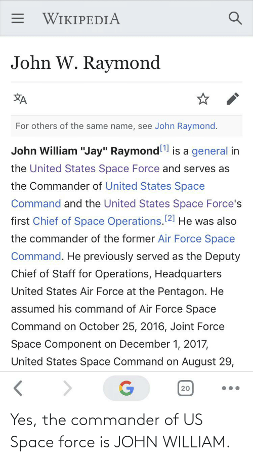 """the commander: = WIKIPEDIA  John W. Raymond  XA  For others of the same name, see John Raymond.  John William """"Jay"""" Raymond  is a general in  the United States Space Force and serves as  the Commander of United States Space  Command and the United States Space Force's  first Chief of Space Operations.121 He was also  the commander of the former Air Force Space  Command. He previously served as the Deputy  Chief of Staff for Operations, Headquarters  United States Air Force at the Pentagon. He  assumed his command of Air Force Space  Command on October 25, 2016, Joint Force  Space Component on December 1, 2017,  United States Space Command on August 29,  20 Yes, the commander of US Space force is JOHN WILLIAM."""