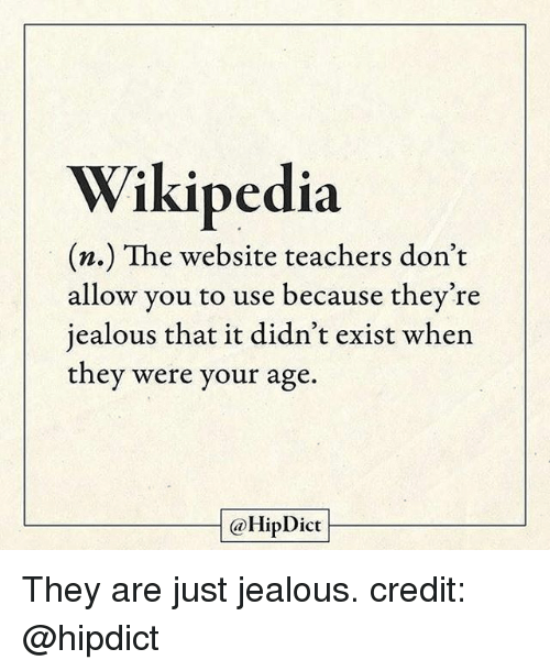 Jealous, Memes, and Wikipedia: Wikipedia  m.) The website teachers don't  allow you to use because they're  jealous that it didn't exist when  they were your age.  @Hip Dict They are just jealous. credit: @hipdict
