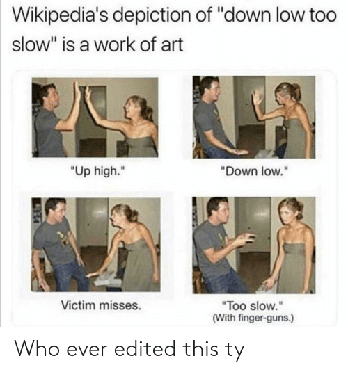 "guns: Wikipedia's depiction of ""down low too  slow"" is a work of art  ""Up high.""  ""Down low.""  Victim misses.  ""Too slow.""  (With finger-guns.) Who ever edited this ty"