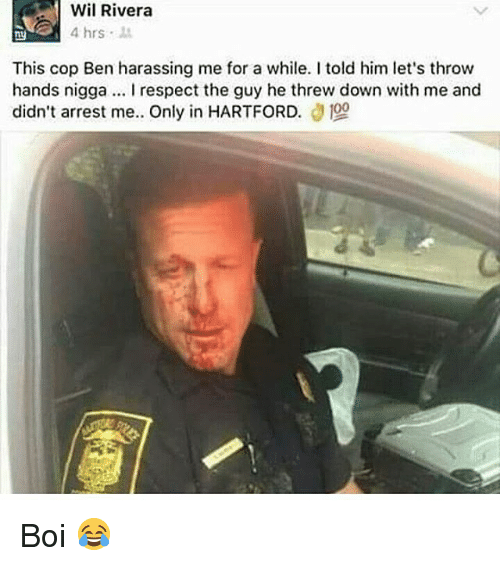 Threws: Wil Rivera  4 hrs  ny  This cop Ben harassing me for a while. I told him let's throw  hands nigga. I respect the guy he threw down with me and  didn't arrest me.. Only in HARTFORD. Boi 😂