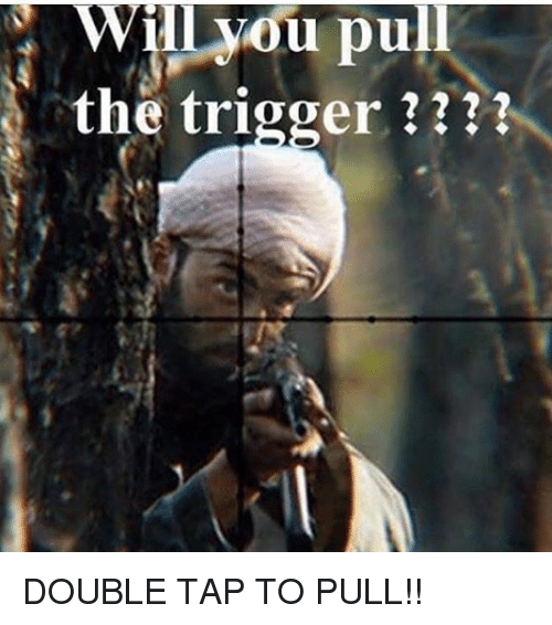 Triggere: Wil vou pull  the trigger ? DOUBLE TAP TO PULL!!