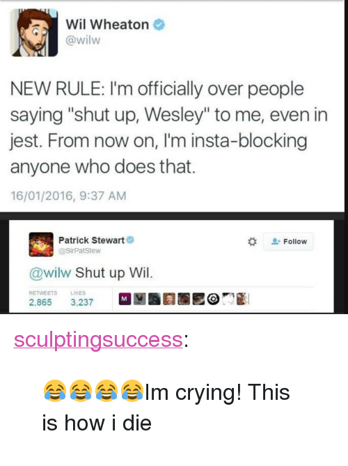 "Crying, Shut Up, and Tumblr: Wil Wheaton  @wilw  NEW RULE: I'm officially over people  saying ""shut up, Wesley"" to me, even in  jest. From now on, I'm insta-blocking  anyone who does that  16/01/2016, 9:37 AM  Patrick Stewart  @SirPatStew  Follow  @wilw Shut up Wil  RETWEETS  LIKES <p><a href=""https://sculptingsuccess.tumblr.com/post/167199655882/im-crying-this-is-how-i-die"" class=""tumblr_blog"">sculptingsuccess</a>:</p>  <blockquote><p>😂😂😂😂Im crying! This is how i die</p></blockquote>"