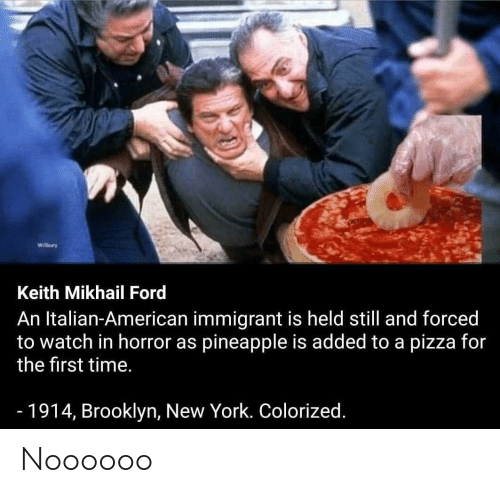 Colorized: Wilbury  Keith Mikhail Ford  An Italian-American immigrant is held still and forced  to watch in horror as pineapple is added to a pizza for  the first time.  -1914, Brooklyn, New York. Colorized. Noooooo