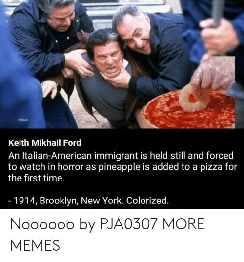 Colorized: Wilbury  Keith Mikhail Ford  An Italian-American immigrant is held still and forced  to watch in horror as pineapple is added to a pizza for  the first time.  -1914, Brooklyn, New York. Colorized. Noooooo by PJA0307 MORE MEMES