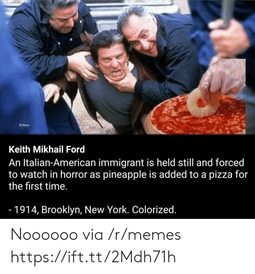 Colorized: Wilbury  Keith Mikhail Ford  An Italian-American immigrant is held still and forced  to watch in horror as pineapple is added to a pizza for  the first time.  -1914, Brooklyn, New York. Colorized. Noooooo via /r/memes https://ift.tt/2Mdh71h