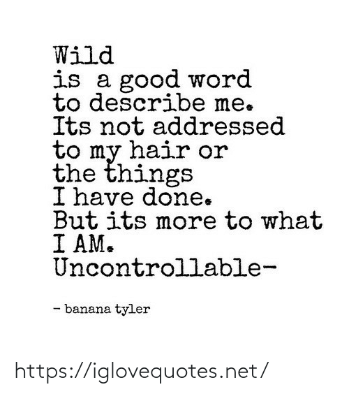 Banana: Wild  is a good word  to describe me.  Its not addressed  to my hair or  the things  I have done.  But its more to what  I AM.  Uncontrollable-  - banana tyler https://iglovequotes.net/