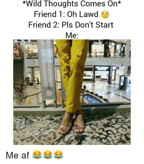 Af, Funny, and Wild: *Wild Thoughts Comes On*  Friend 1: Oh Lawd  Friend 2: Pls Don't Start  Me Me af 😂😂😂
