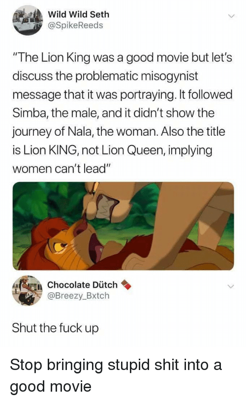 """Journey, Shit, and Queen: Wild Wild Seth  @SpikeReeds  """"The Lion King was a good movie but let's  discuss the problematic misogynist  message that it was portraying. It followed  Simba, the male, and it didn't show the  journey of Nala, the woman. Also the title  is Lion KING, not Lion Queen, implying  women can't lead""""  A Chocolate Dütch  @Breezy_Bxtch  Shut the fuck up Stop bringing stupid shit into a good movie"""