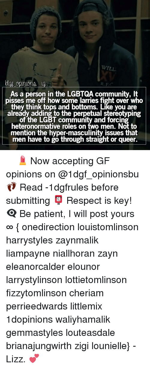 Masculinism: WILL  00  As a person in the LGBTQA community, lt  pisses me off how some larries fight over who  they think tops and bottoms. Like you are  already adding to the perpetual stereotyping  of the LGBT community and forcing  heteronormative roles on two men. Not to  mention the hyper-masculinity issues that  men have to go through straight or queer. ✿✿✿ 💄 Now accepting GF opinions on @1dgf_opinionsbu 👣 Read -1dgfrules before submitting 📮 Respect is key! 👁‍🗨 Be patient, I will post yours ∞ { onedirection louistomlinson harrystyles zaynmalik liampayne niallhoran zayn eleanorcalder elounor larrystylinson lottietomlinson fizzytomlinson cheriam perrieedwards littlemix 1dopinions waliyhamalik gemmastyles louteasdale brianajungwirth zigi lounielle} - Lizz. 💕