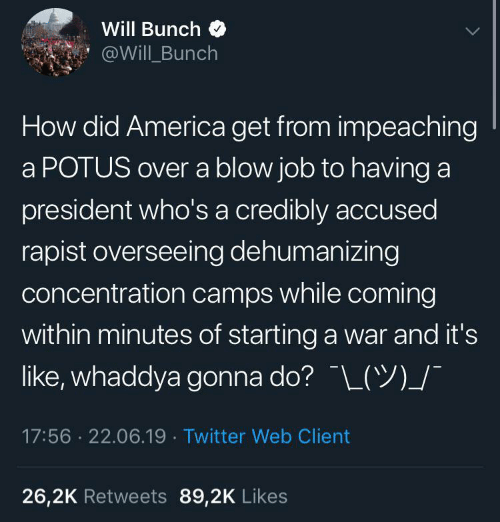 America, Twitter, and Blow Job: Will Bunch  @Will Bunch  How did America get from impeaching  a POTUS over a blow job to having a  president who's a credibly accused  rapist overseeing dehumanizing  concentration camps while coming  within minutes of starting a war and it's  like, whaddya gonna do? L(Y)_/  17:56 22.06.19 Twitter Web Client  26,2K Retweets 89,2K Likes