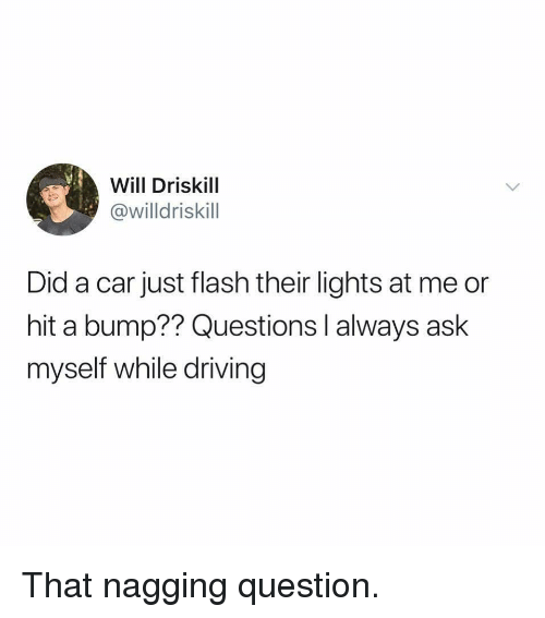 Driving, Flash, and Ask: Will Driskill  willdriskil  Did a car just flash their lights at me or  hit a bump?? Questions l always ask  myself while driving That nagging question.