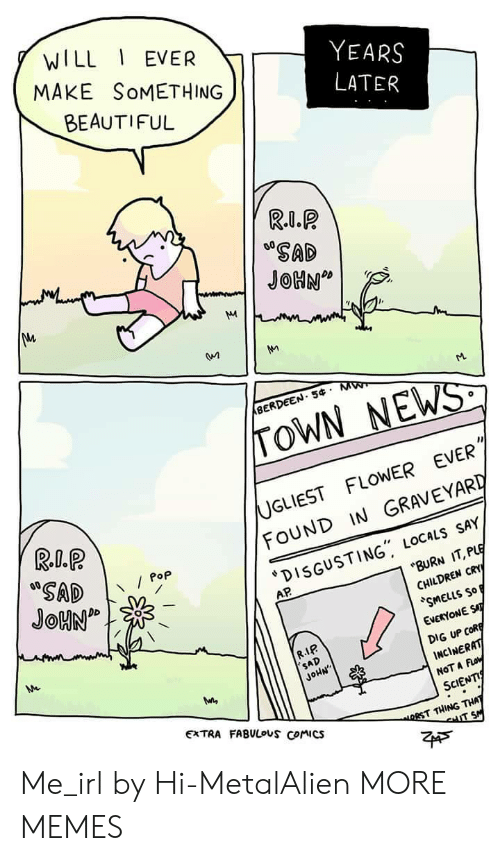 "Foundly: WILL EVER  MAKE SoMETHING  BEAUTIFUL  YEARS  SAD  BERDEEN. 5 M  TOWN NEWS  UGLIEST FLOWER EVER  FOUND IN GRAVEYARD  DISGUSTING"" LOCALs SAY  Pop  AP  BURN IT, PLE  CHILDREN CRY  SMELLS So  EVERYONE ST  DIG UP CofR  INCİNERAT  NOT A Fo  SCIENTI  R.IP  SAD  JoHN  EXTRA FABULouS Comics  RST THING THA Me_irl by Hi-MetalAlien MORE MEMES"