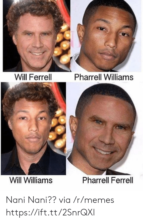 ferrell: Will Ferrell  Pharrell Williams  Will Williams  Pharrell Ferrell Nani Nani?? via /r/memes https://ift.tt/2SnrQXl