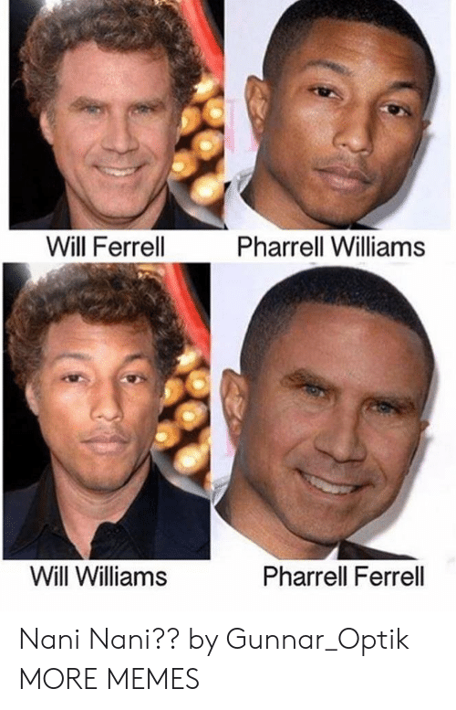 ferrell: Will Ferrell  Pharrell Williams  Will Williams  Pharrell Ferrell Nani Nani?? by Gunnar_Optik MORE MEMES