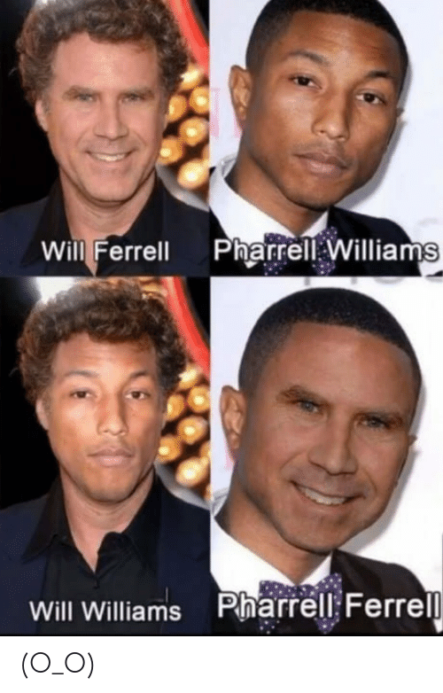 ferrell: Will Ferrell PharrellWilliams  Will Williams Pharrell: Ferrel (O_O)